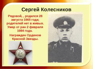Сергей Колесников Рядовой, , родился 28 августа 1965 года; родителей нет в жи