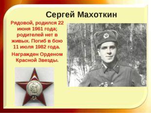 Сергей Махоткин Рядовой, родился 22 июня 1961 года; родителей нет в живых. По