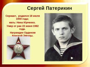 Сергей Патерикин Сержант, родился 18 июля 1959 года; мать: Нина Юрченко. Умер