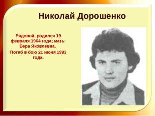 Николай Дорошенко Рядовой, родился 19 февраля 1964 года; мать: Вера Яковлевна