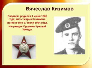 Вячеслав Кизимов Рядовой, родился 1 июня 1965 года; мать: Мария Климовна. По