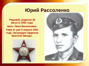 Юрий Рассоленко Рядовой, родился 26 августа 1960 года; мать: Нина Васильевна.