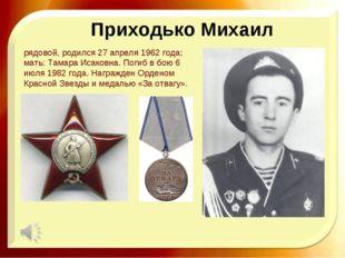 Приходько Михаил рядовой, родился 27 апреля 1962 года; мать: Тамара Исаковна.