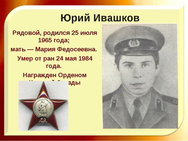 Юрий Ивашков Рядовой, родился 25 июля 1965 года; мать — Мария Федосеевна. Уме...