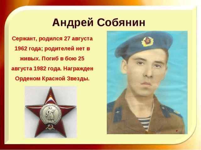 Андрей Собянин Сержант, родился 27 августа 1962 года; родителей нет в живых....