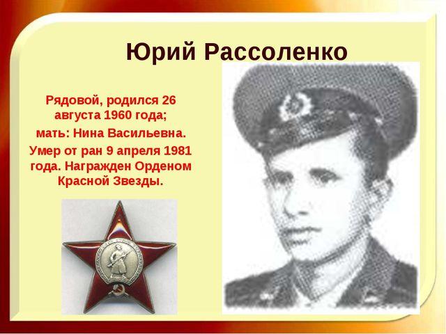 Юрий Рассоленко Рядовой, родился 26 августа 1960 года; мать: Нина Васильевна....
