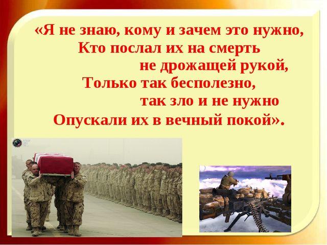 «Я не знаю, кому и зачем это нужно, Кто послал их на смерть не дрожащей рукой...