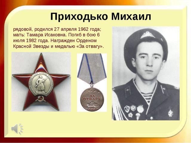 Приходько Михаил рядовой, родился 27 апреля 1962 года; мать: Тамара Исаковна....
