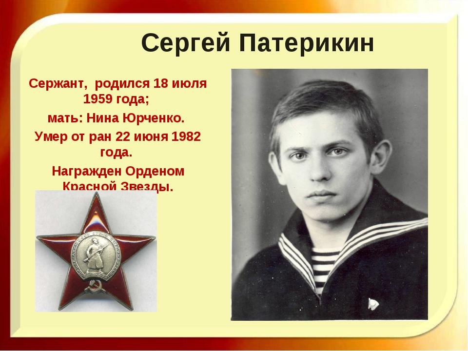 Сергей Патерикин Сержант, родился 18 июля 1959 года; мать: Нина Юрченко. Умер...