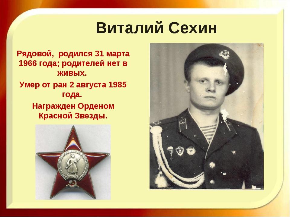 Виталий Сехин Рядовой, родился 31 марта 1966 года; родителей нет в живых. Уме...