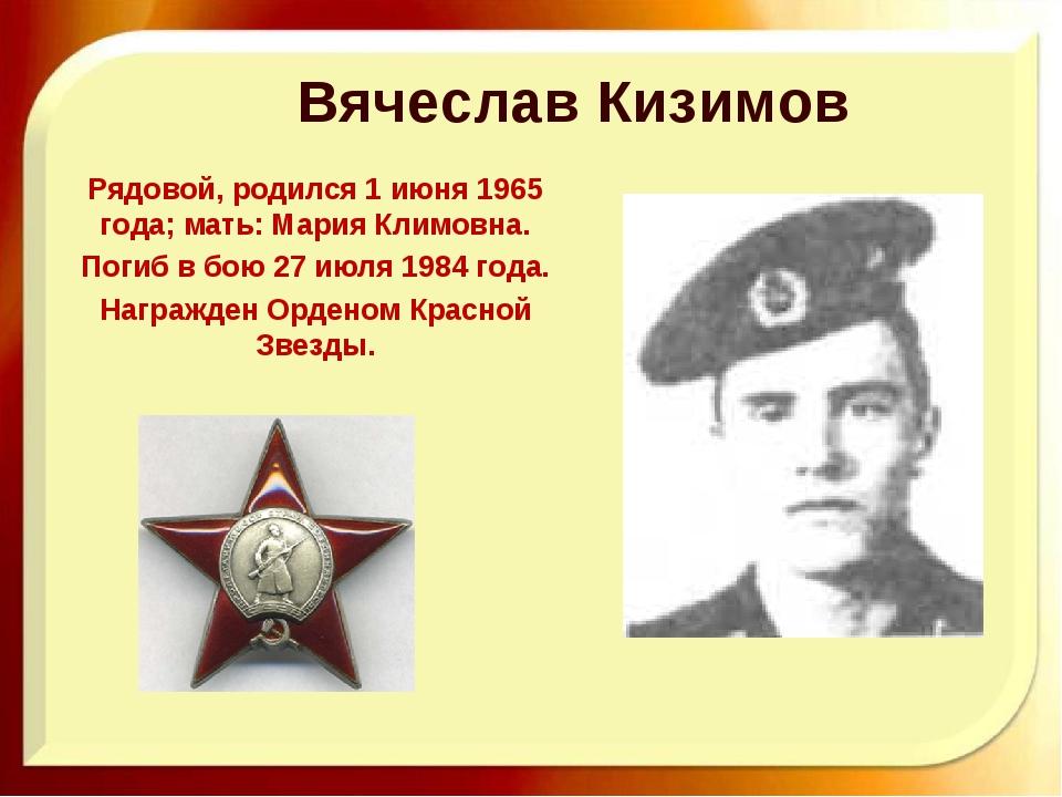 Вячеслав Кизимов Рядовой, родился 1 июня 1965 года; мать: Мария Климовна. По...