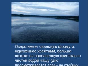 Озеро имеет овальную форму и, окруженное хребтами, больше похоже на наполненн