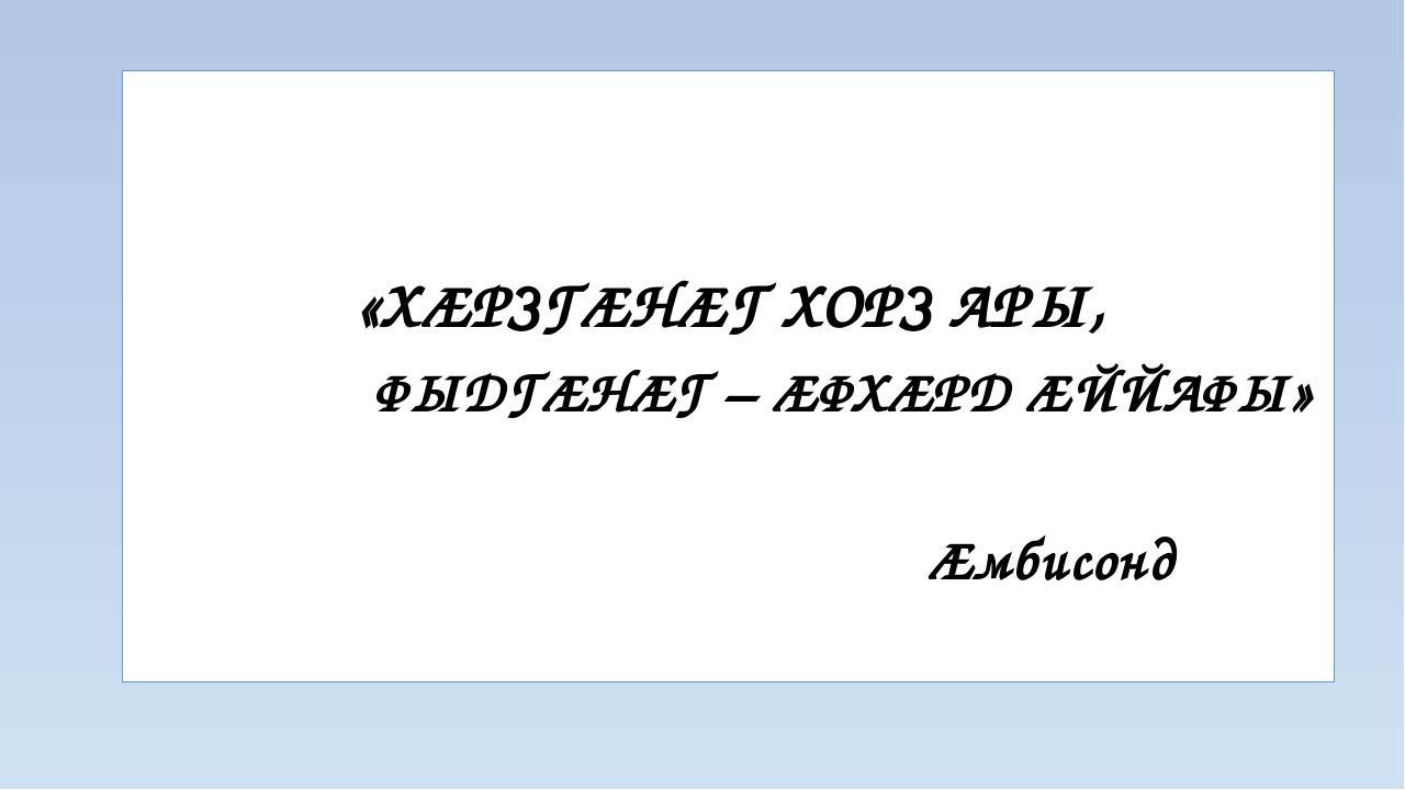 «ХÆРЗГÆНÆГ ХОРЗ АРЫ, ФЫДГÆНÆГ – ÆФХÆРД ÆЙЙАФЫ» Æмбисонд