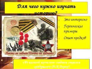 Для чего нужно изучать историю? Это интересно Героические примеры Опыт предко