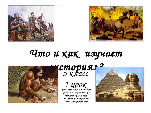 Что и как изучает «история»? 5 класс 1 урок Стаценко Анна Валерьевна, учитель...