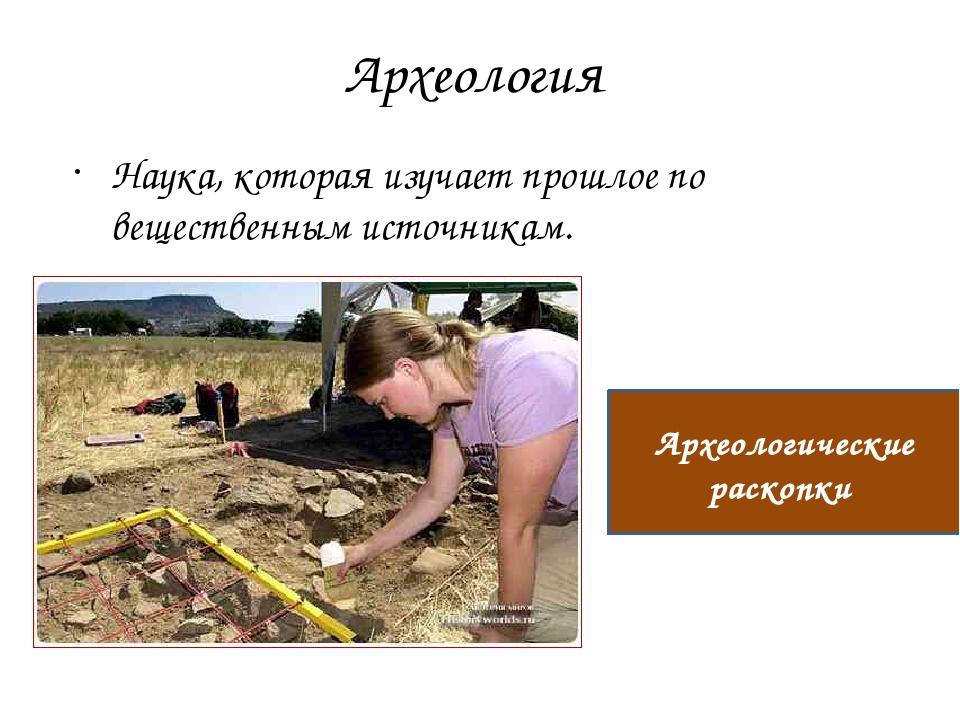 Археология Наука, которая изучает прошлое по вещественным источникам. Археоло...