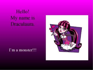 Hello! My name is Draculaura. I`m a monster!!!