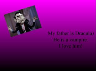 My father is Dracula) He is a vampire. I love him!