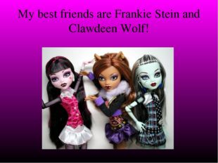 My best friends are Frankie Stein and Clawdeen Wolf!