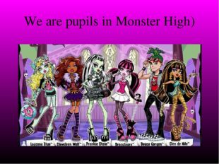 We are pupils in Monster High)