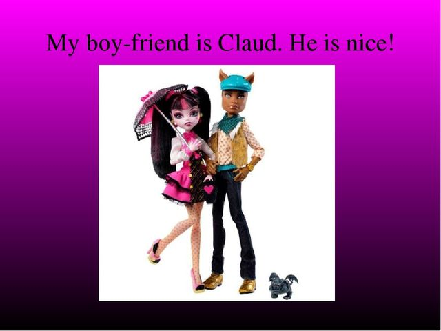 My boy-friend is Claud. He is nice!