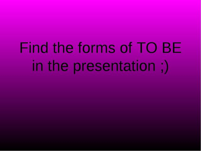 Find the forms of TO BE in the presentation ;)