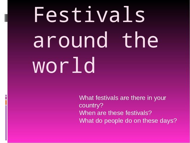 Festivals around the world What festivals are there in your country? When are...