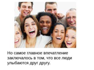 Но самое главное впечатление заключалось в том, что все люди улыбаются друг д