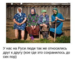 У нас на Руси люди так же относились друг к другу (кое где это сохранилось до