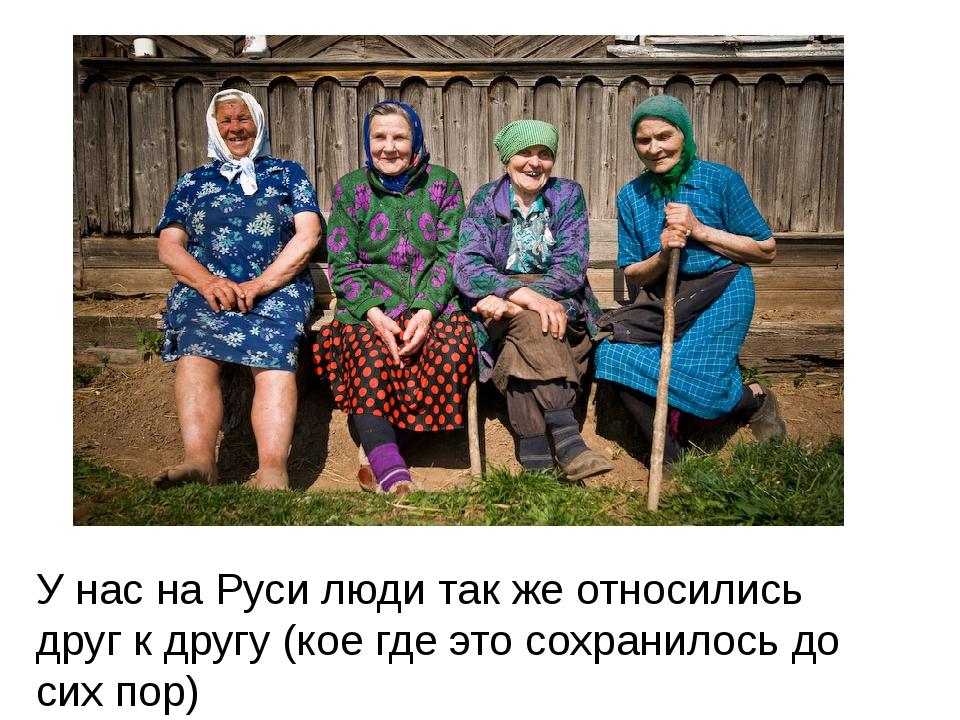 У нас на Руси люди так же относились друг к другу (кое где это сохранилось до...
