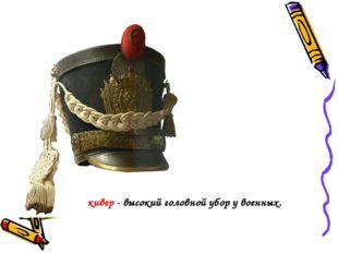 кивер - высокий головной убор у военных.
