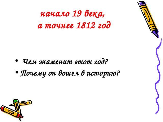 начало 19 века, а точнее 1812 год Чем знаменит этот год? Почему он вошел в ис...