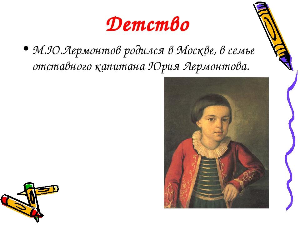 Детство М.Ю.Лермонтов родился в Москве, в семье отставного капитана Юрия Лерм...