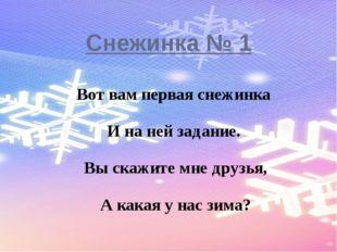 Снежинка № 1 Вот вам первая снежинка И на ней задание. Вы скажите мне друзья,