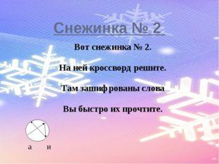 Снежинка № 2 Вот снежинка № 2. На ней кроссворд решите. Там зашифрованы слов