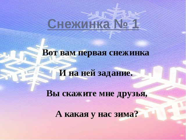 Снежинка № 1 Вот вам первая снежинка И на ней задание. Вы скажите мне друзья,...