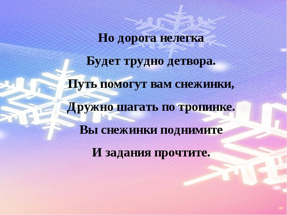 Но дорога нелегка Будет трудно детвора. Путь помогут вам снежинки, Дружно шаг...