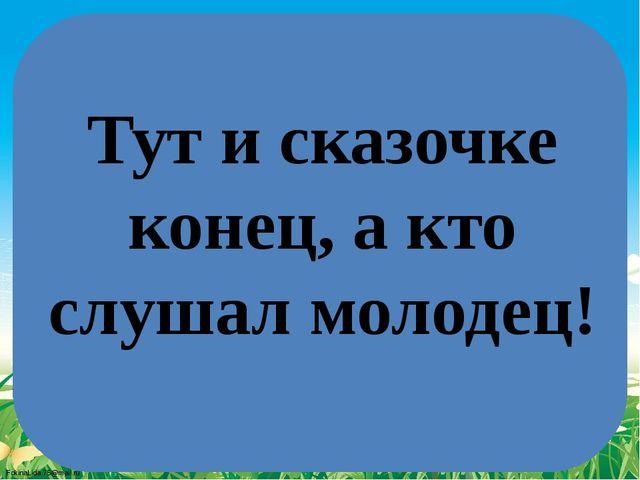 Тут и сказочке конец, а кто слушал молодец! FokinaLida.75@mail.ru