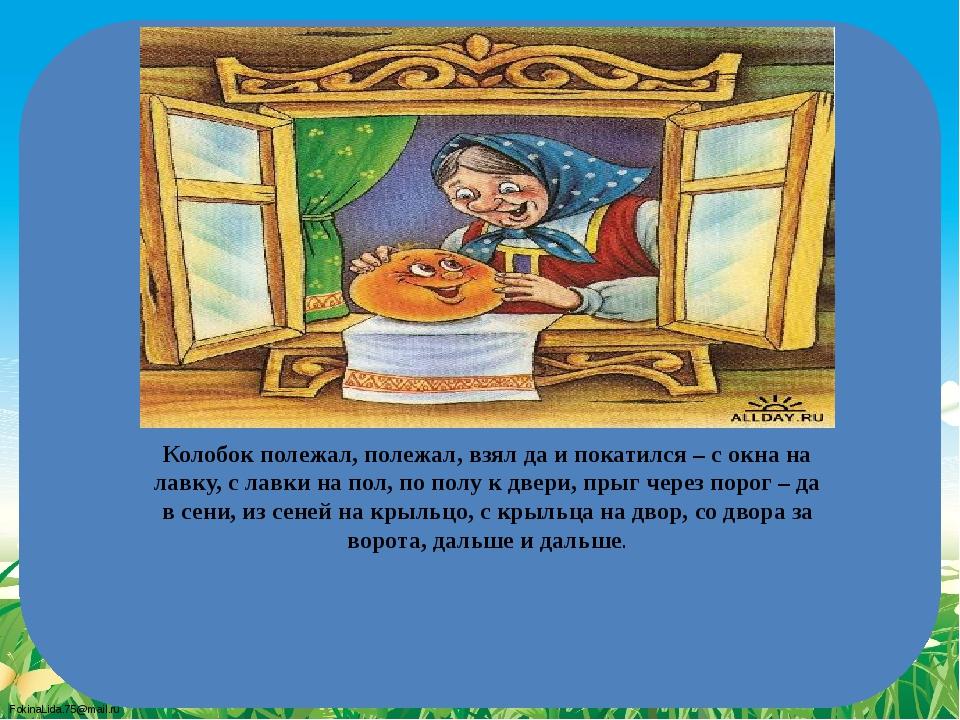 Колобок полежал, полежал, взял да и покатился – с окна на лавку, с лавки на п...
