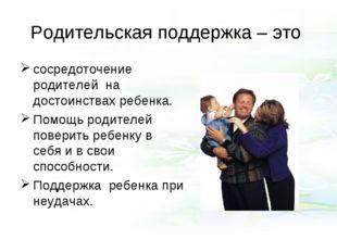 Родительская поддержка – это сосредоточение родителей на достоинствах ребенка