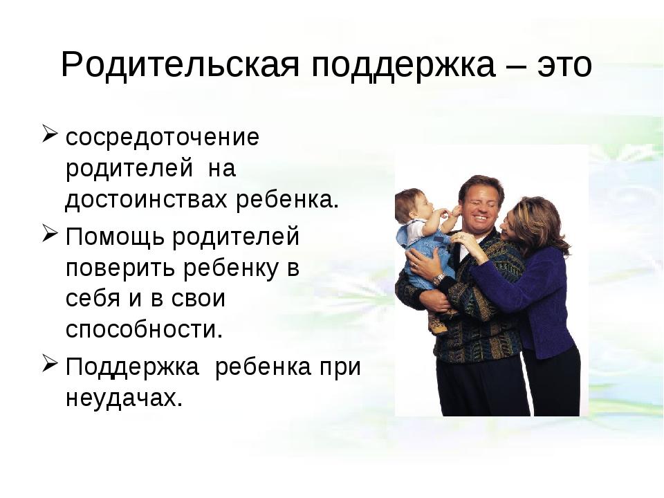 Родительская поддержка – это сосредоточение родителей на достоинствах ребенка...