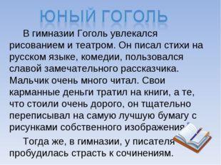 В гимназии Гоголь увлекался рисованием и театром. Он писал стихи на русском