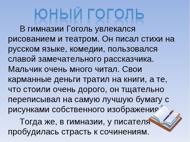 В гимназии Гоголь увлекался рисованием и театром. Он писал стихи на русском...