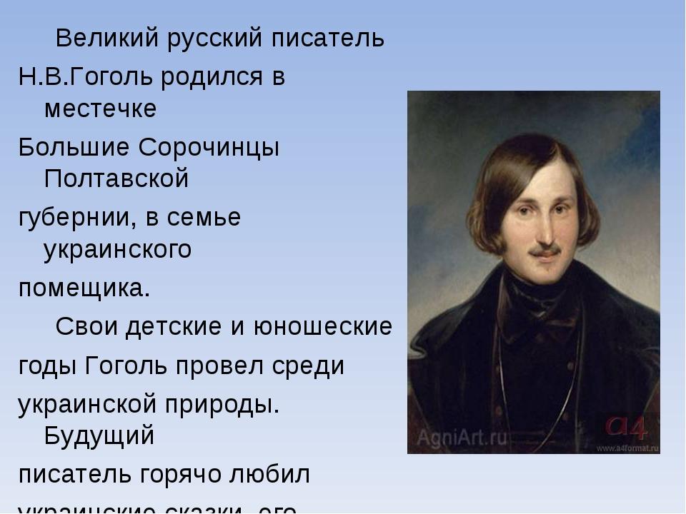 Великий русский писатель Н.В.Гоголь родился в местечке Большие Сорочинцы Пол...