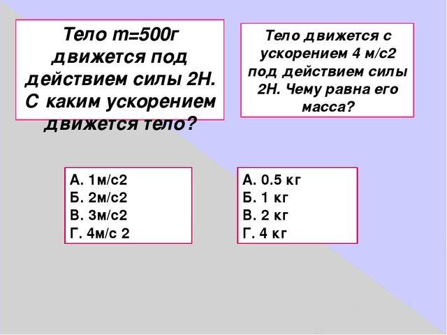 Тело m=500г движется под действием силы 2Н. С каким ускорением движется тело?...