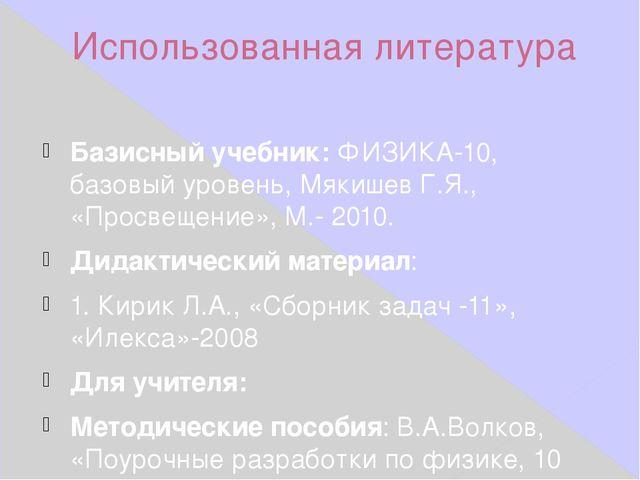 Использованная литература Базисный учебник:ФИЗИКА-10, базовый уровень, Мякиш...