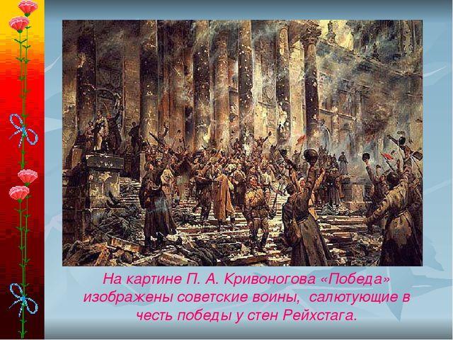 На картине П. А. Кривоногова «Победа» изображены советские воины, салютующие...