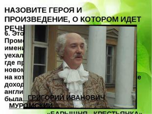НАЗОВИТЕ ГЕРОЯ И ПРОИЗВЕДЕНИЕ, О КОТОРОМ ИДЕТ РЕЧЬ 6. Этот был настоящий рус