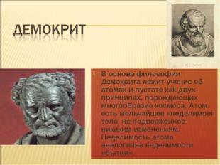 В основе философии Демокрита лежит учение об атомах и пустоте как двух принци