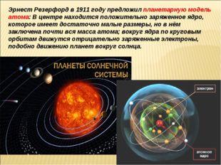 Эрнест Резерфорд в 1911 году предложил планетарную модель атома: В центре нах